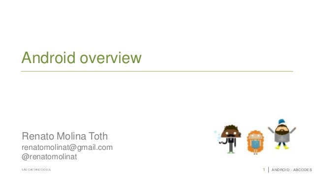 1 ANDROID - ABCODESSÃO CAETANO DO SUL Android overview renatomolinat@gmail.com @renatomolinat Renato Molina Toth