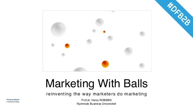 @henryrobben marketingstrategy Marketing With Balls reinventing the way marketers do marketing Prof.dr. Henry ROBBEN Nyenr...