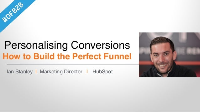 Ian Stanley | Marketing Director | HubSpot Personalising Conversions How to Build the Perfect Funnel