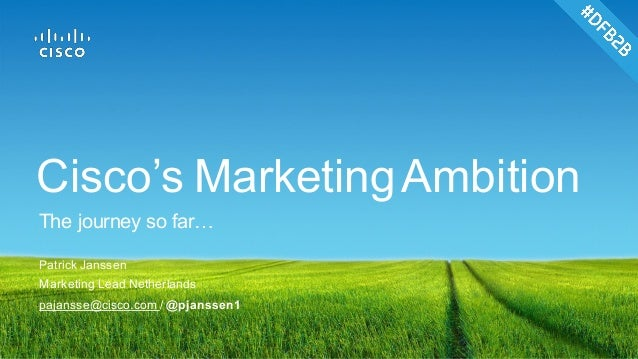 Patrick Janssen Marketing Lead Netherlands pajansse@cisco.com / @pjanssen1 Cisco's MarketingAmbition The journey so far…