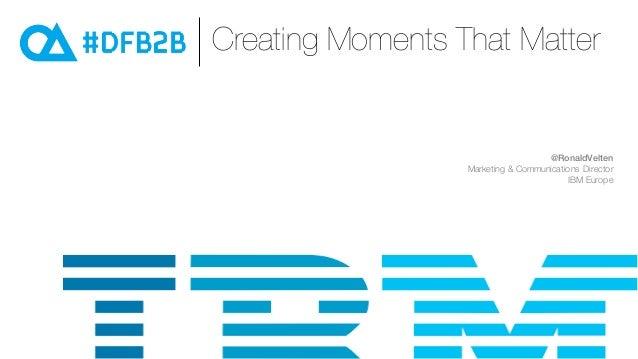 Creating Moments That Matter @RonaldVelten Marketing & Communications Director IBM Europe