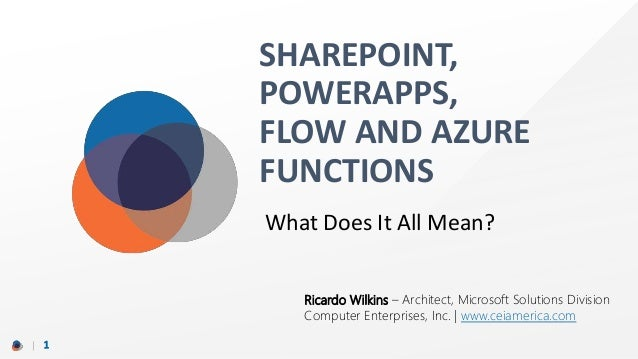 SHAREPOINT, POWERAPPS, FLOW AND AZURE FUNCTIONS 1 What Does It All Mean? Ricardo Wilkins – Architect, Microsoft Solutions ...