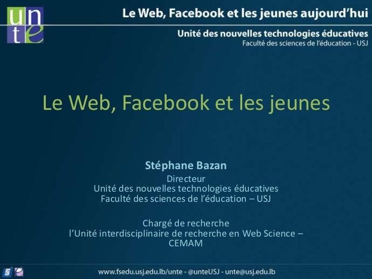 Le Web, Facebook et les jeunes                    Stéphane Bazan                        Directeur       Unité des nouvelle...