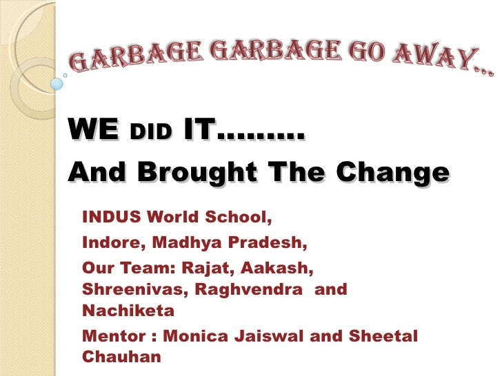 WE  DID  IT……… And   Brought   The   Change INDUS World School,  Indore, Madhya Pradesh, Our Team: Rajat, Aakash, Shreeniv...