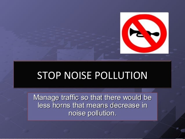 STOP NOISE POLLUTION Manage traffic so that there would beManage traffic so that there would be less horns that means decr...