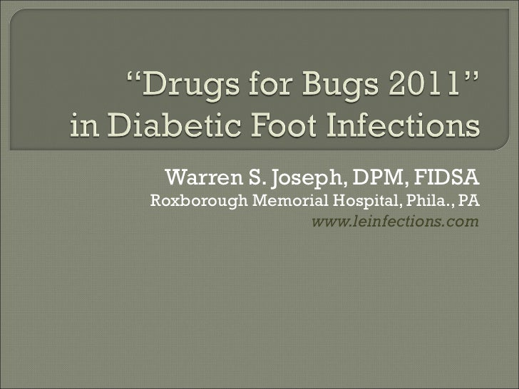 Warren S. Joseph, DPM, FIDSA Roxborough Memorial Hospital, Phila., PA www.leinfections.com