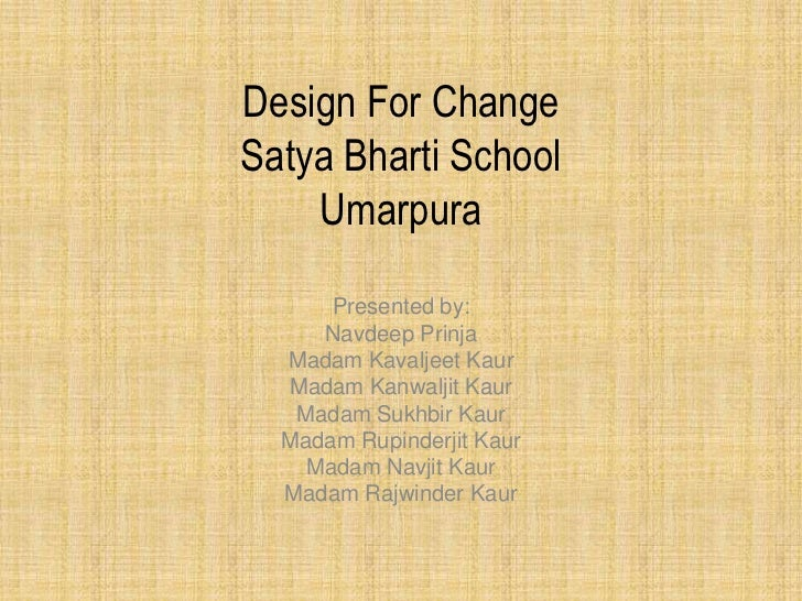 Design For ChangeSatya Bharti School    Umarpura      Presented by:     Navdeep Prinja  Madam Kavaljeet Kaur  Madam Kanwal...