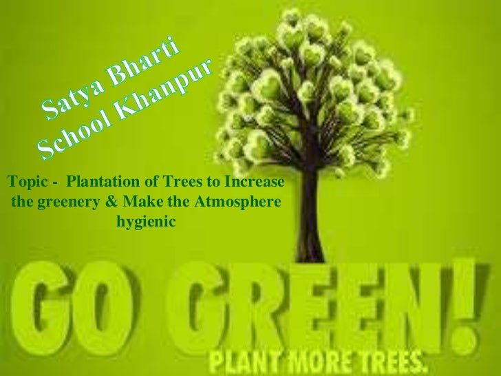 Topic - Plantation of Trees to Increasethe greenery & Make the Atmosphere               hygienic