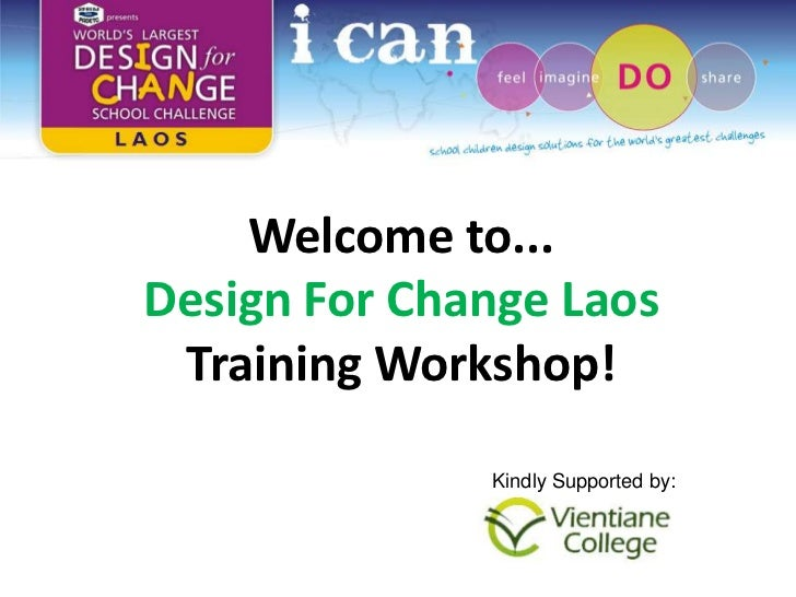 Welcome to...Design For Change Laos Training Workshop!              Kindly Supported by:
