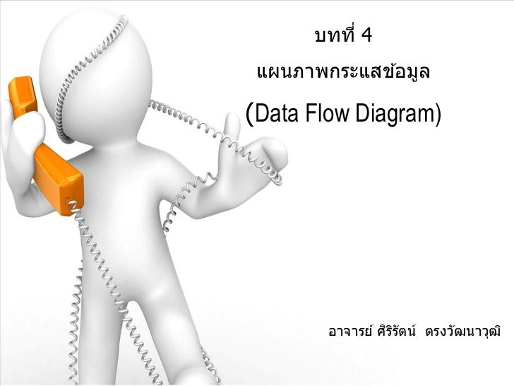 บทที่ 4 แผนภาพกระแสข ้อมูล(Data Flow Diagram)                 ิ ิ        อาจารย์ ศรรัตน์ ตรงวัฒนาวุฒ ิ
