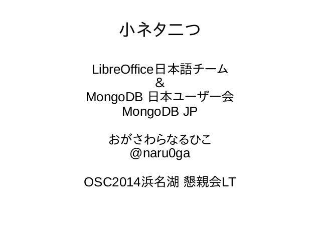 小ネタ二つ LibreOffice日本語チーム & MongoDB 日本ユーザー会 MongoDB JP おがさわらなるひこ @naru0ga OSC2014浜名湖 懇親会LT