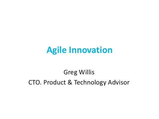 Agile Innovation Greg Willis CTO. Product & Technology Advisor