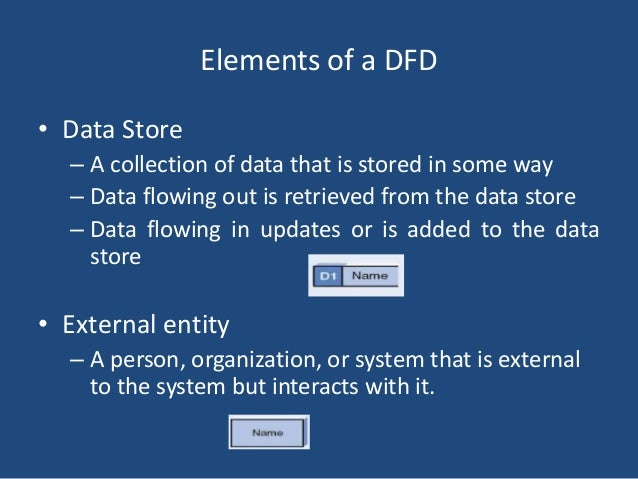 Elements of a DFD  • Data Store  – A collection of data that is stored in some way  – Data flowing out is retrieved from t...