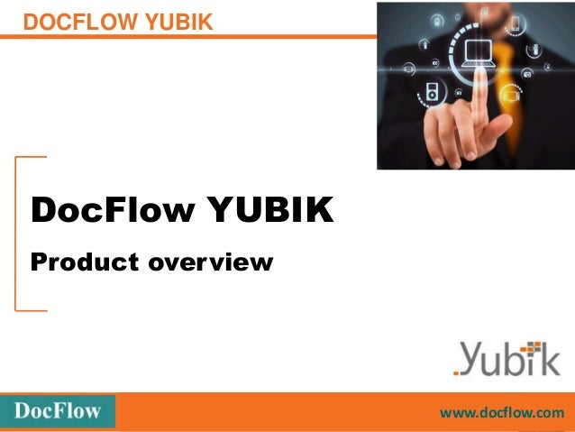 DOCFLOW YUBIK  DocFlow YUBIK Product overview  AGILE TECHNOLOGY FOR AGILE ENTERPRISES – YUBIK powered by DocFlow  www.docf...