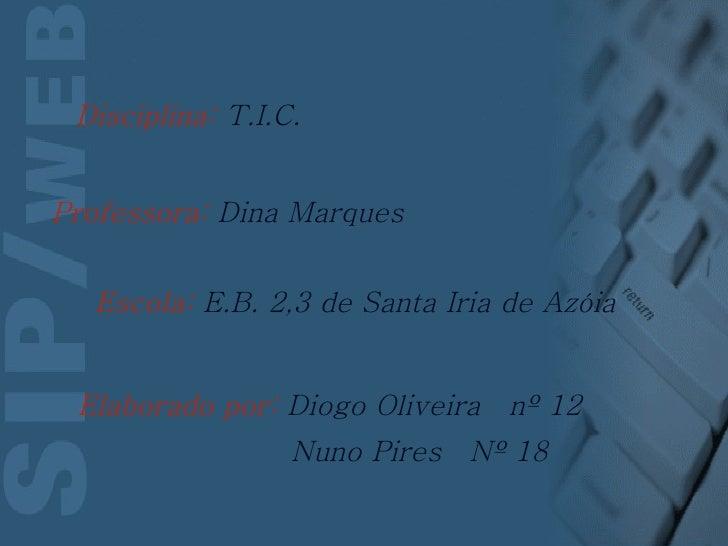 Escola:  E.B. 2,3 de Santa Iria de Azóia Elaborado por:  Diogo Oliveira  nº 12 Nuno Pires  Nº 18 Professora:  Dina Marques...
