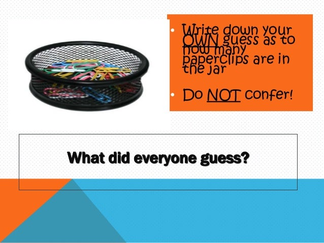 • Write down your OWN guess as to how many paperclips are in the jar • Do NOT confer!  What did everyone guess?