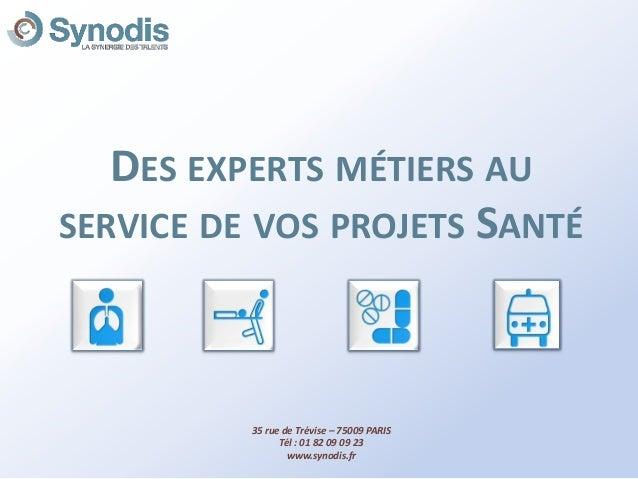 DES EXPERTS MÉTIERS AU SERVICE DE VOS PROJETS SANTÉ 35 rue de Trévise – 75009 PARIS Tél : 01 82 09 09 23 www.synodis.fr