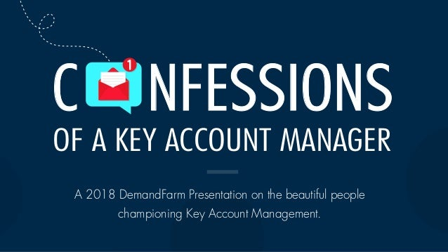 OF A KEY ACCOUNT MANAGER C NFESSIONS A 2018 DemandFarm Presentation on the beautiful people championing Key Account Manage...