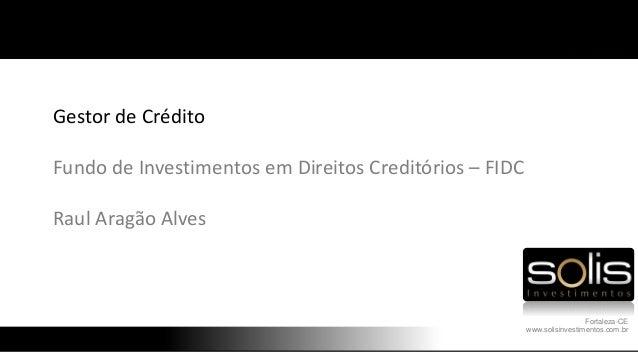 Gestor de Crédito Fundo de Investimentos em Direitos Creditórios – FIDC Raul Aragão Alves Fortaleza-CE www.solisinvestimen...