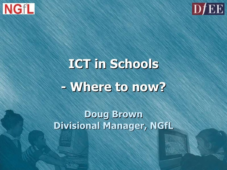 ICT in Schools - Where to now? Doug Brown Divisional Manager, NGfL