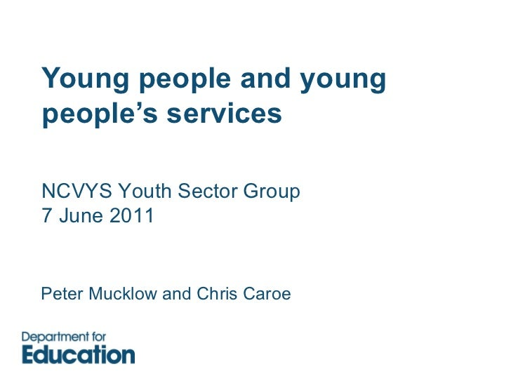 Young people and young people's services Peter Mucklow and Chris  Caroe NCVYS Youth Sector Group 7 June 2011