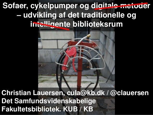 Christian Lauersen, cula@kb.dk / @clauersen Det Samfundsvidenskabelige Fakultetsbibliotek. KUB / KB Sofaer, cykelpumper og...