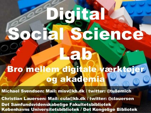 Digital Social Science Lab Bro mellem digitale værktøjer og akademia Michael Svendsen: Mail: misv@kb.dk / twitter: @tullem...