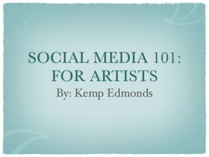 SOCIAL MEDIA 101:  FOR ARTISTS   By: Kemp Edmonds