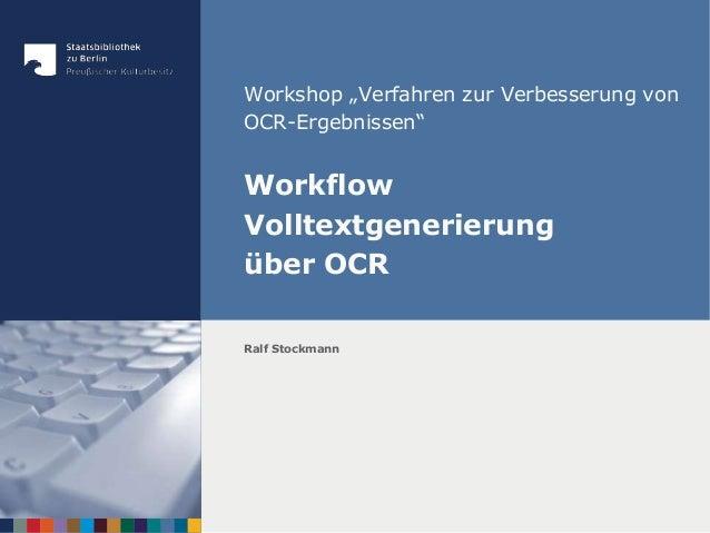 """Workshop """"Verfahren zur Verbesserung von OCR-Ergebnissen"""" Workflow Volltextgenerierung über OCR Ralf Stockmann"""