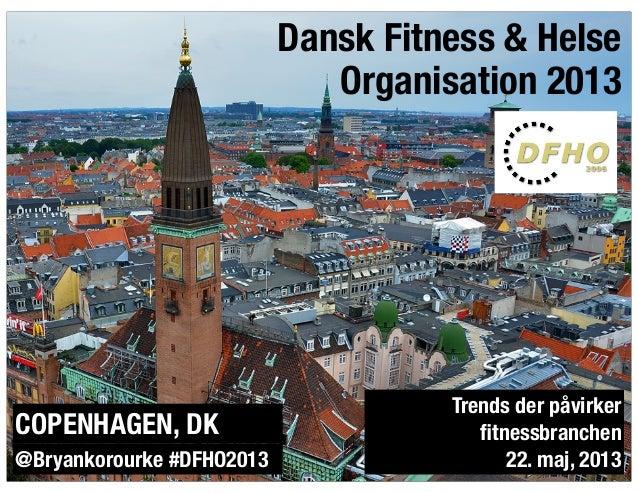 @bryankorourkeDansk Fitness & HelseOrganisation 2013@Bryankorourke #DFHO2013Trends der påvirkerfitnessbranchen22. maj, 2013...