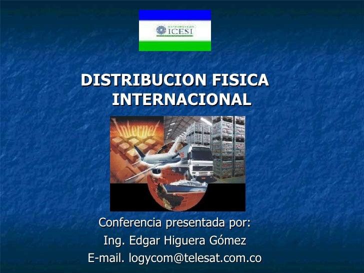 <ul><li>DISTRIBUCION FISICA INTERNACIONAL </li></ul><ul><li>Conferencia presentada por: </li></ul><ul><li>Ing. Edgar Higue...