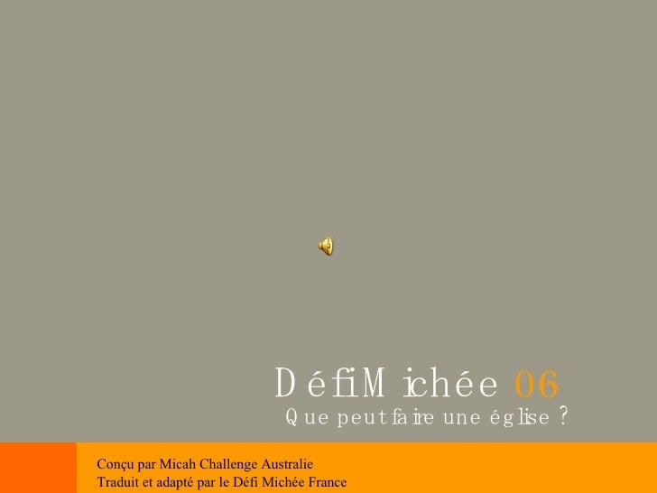 Que peut faire une église ? Défi Michée  06 Conçu par Micah Challenge Australie Traduit et adapté par le Défi Michée France