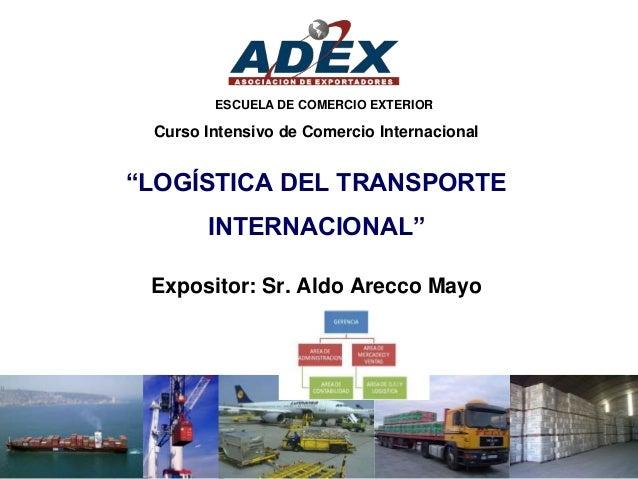 """""""LOGÍSTICA DEL TRANSPORTE INTERNACIONAL"""" Expositor: Sr. Aldo Arecco Mayo Curso Intensivo de Comercio Internacional ESCUELA..."""