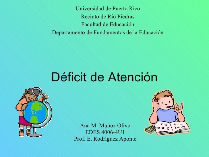 Déficit de Atención Ana M. Muñoz Olivo EDES 4006-4U1 Prof. E. Rodríguez Aponte Universidad de Puerto Rico Recinto de Río P...