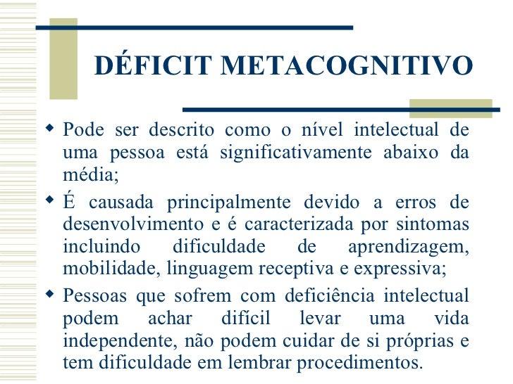 DÉFICIT METACOGNITIVO <ul><li>Pode ser descrito como o nível intelectual de uma pessoa está significativamente abaixo da m...