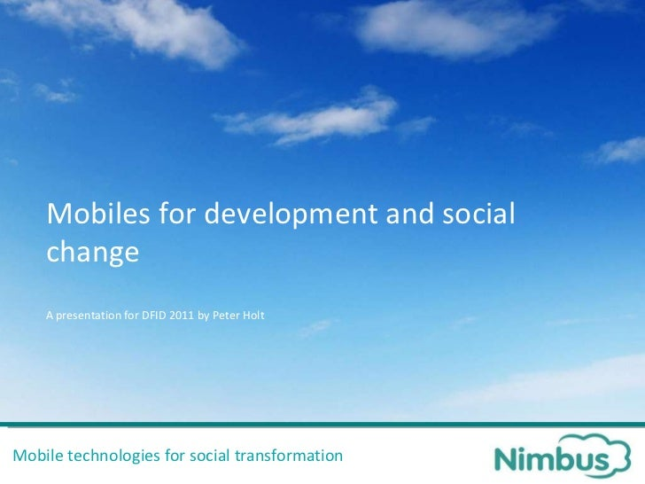 Mobile technologies for social transformation Mobiles for development and social change A presentation for DFID 2011 by Pe...