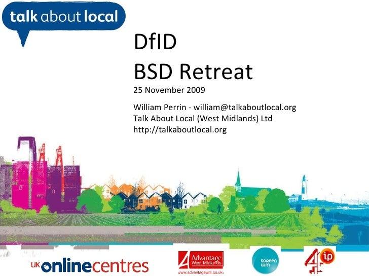 William Perrin TAL DfID  BSD Retreat 25 November 2009 William Perrin - william@talkaboutlocal.org Talk About Local (West M...