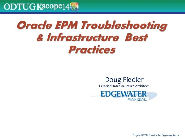 Copyright ©2014 Doug Fiedler, Edgewater Ranzal Oracle EPM Troubleshooting & Infrastructure Best Practices Doug Fiedler Pri...