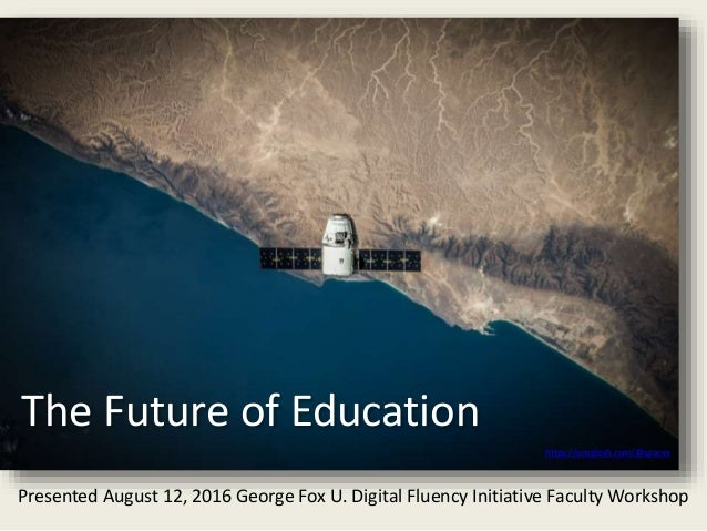 The Future of Education https://unsplash.com/@spacex Presented August 12, 2016 George Fox U. Digital Fluency Initiative Fa...