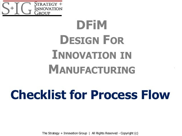 Checklist for Process Flow DFiM DESIGN FOR INNOVATION IN MANUFACTURING The Strategy + Innovation Group   All Rights Reserv...