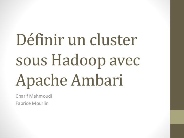 Définir un cluster sous Hadoop avec Apache Ambari Charif Mahmoudi Fabrice Mourlin