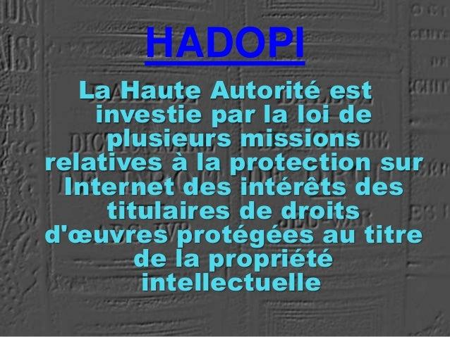 HADOPI La Haute Autorité est investie par la loi de plusieurs missions relatives à la protection sur Internet des intérêts...