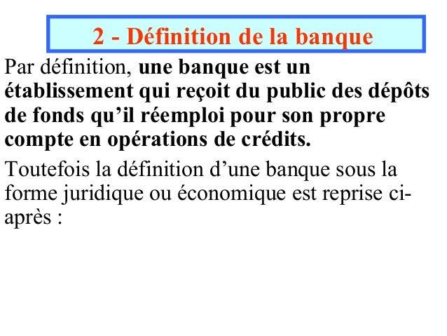 2 - Définition de la banquePar définition, une banque est unétablissement qui reçoit du public des dépôtsde fonds qu'il ré...