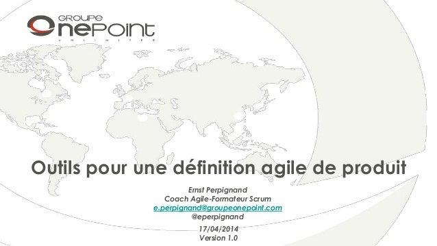 Outils pour une définition agile de produit 17/04/2014 Version 1.0 Ernst Perpignand Coach Agile-Formateur Scrum e.perpigna...
