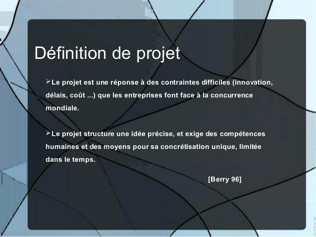 Définition de projet Le projet est une réponse à des contraintes difficiles (innovation, délais, coût ...) que les entrep...