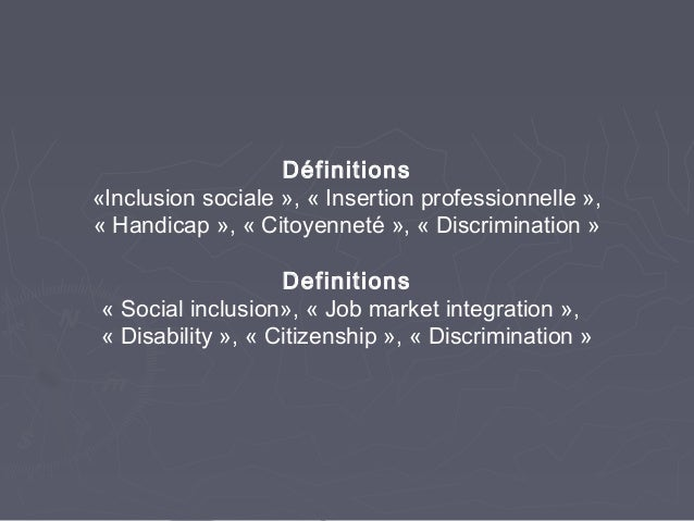 Définitions«Inclusion sociale », « Insertion professionnelle »,« Handicap », « Citoyenneté », « Discrimination »Definition...