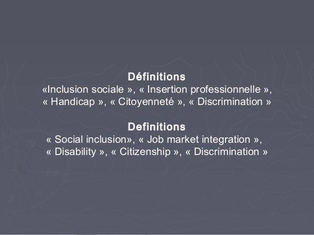 Définitions«Inclusion sociale », «Insertion professionnelle»,«Handicap», «Citoyenneté», «Discrimination»Definition...