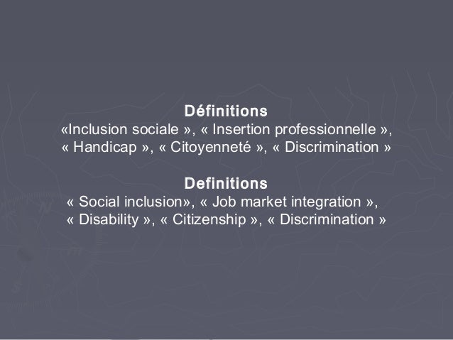 Définitions «Inclusion sociale », « Insertion professionnelle », « Handicap », « Citoyenneté », « Discrimination » Definit...