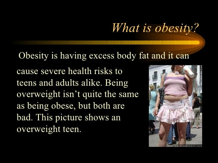What is obesity? <ul><li>Obesity is having excess body fat and it can  </li></ul>cause severe health risks to teens and ad...