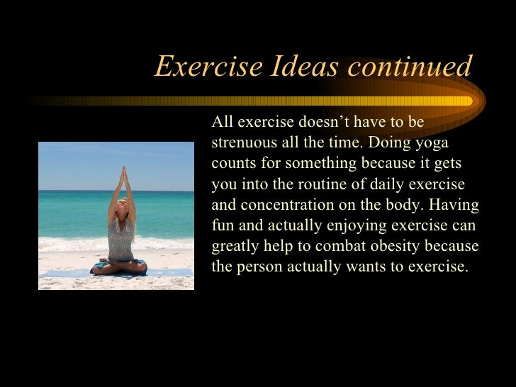 Exercise Ideas continued All exercise doesn't have to be strenuous all the time. Doing yoga counts for something because i...